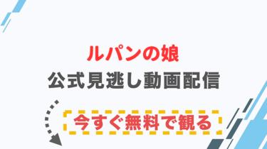 【ドラマ】ルパンの娘の配信情報|公式の無料見逃し動画視聴方法